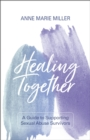 Healing Together : A Guide to Supporting Sexual Abuse Survivors - eBook