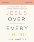 Jesus Over Everything Study Guide : Uncomplicating the Daily Struggle to Put Jesus First - eBook