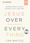 Jesus Over Everything Video Study : Uncomplicating the Daily Struggle to Put Jesus First - Book
