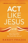 Act Like Jesus Study Guide : How Can I Put My Faith into Action? - Book