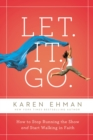 Let. It. Go. : How to Stop Running the Show and Start Walking in Faith - eBook