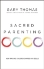 Sacred Parenting : How Raising Children Shapes Our Souls - eBook