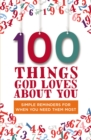 100 Things God Loves About You : Simple Reminders for When You Need Them Most - Book