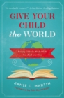 Give Your Child the World : Raising Globally Minded Kids One Book at a Time - eBook