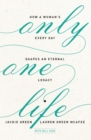 Only One Life : How a Woman's Every Day Shapes an Eternal Legacy - Book