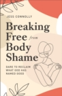Breaking Free from Body Shame : Dare to Reclaim What God Has Named Good - Book