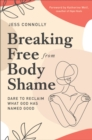 Breaking Free from Body Shame : Dare to Reclaim What God Has Named Good - eBook