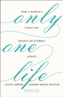 Only One Life : How a Woman's Every Day Shapes an Eternal Legacy - eBook