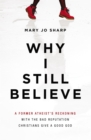 Why I Still Believe : A Former Atheist's Reckoning with the Bad Reputation Christians Give a Good God - Book