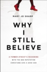Why I Still Believe : A Former Atheist's Reckoning with the Bad Reputation Christians Give a Good God - eBook