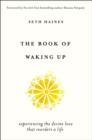 The Book of Waking Up : Experiencing the Divine Love That Reorders a Life - Book