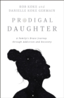 Prodigal Daughter : A Family's Brave Journey through Addiction and Recovery - Book