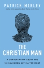 The Christian Man : A Conversation About the 10 Issues Men Say Matter Most - Book