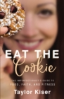 Eat the Cookie : The Imperfectionist's Guide to Food, Faith, and Fitness - eBook