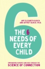 The 6 Needs of Every Child : Empowering Parents and Kids through the Science of Connection - Book