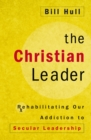 The Christian Leader : Rehabilitating Our Addiction to Secular Leadership - eBook