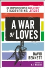 A War of Loves : The Unexpected Story of a Gay Activist Discovering Jesus - eBook