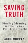 Saving Truth : Finding Meaning and Clarity in a Post-Truth World - Book