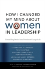 How I Changed My Mind about Women in Leadership : Compelling Stories from Prominent Evangelicals - eBook