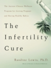 The Infertility Cure : The Ancient Chinese Wellness Program for Getting             Pregnant and Having Healthy Babies - eBook