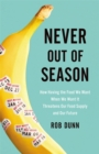 Never Out of Season : How Having the Food We Want When We Want It Threatens Our Food Supply and Our Future - Book