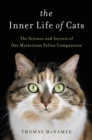 The Inner Life of Cats : The Science and Secrets of Our Mysterious Feline Companions - eBook