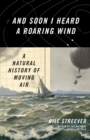 And Soon I Heard a Roaring Wind : A Natural History of Moving Air - eBook