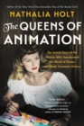 The Queens of Animation : The Untold Story of the Women Who Transformed the World of Disney and Made Cinematic History - eBook