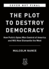The Plot to Destroy Democracy : How Putin and His Spies Are Undermining America and Dismantling the West - Book
