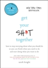 Get Your Sh*t Together : How to Stop Worrying About What You Should Do So You Can Finish What You Need to  Do and Start Doing What You Want to Do - eBook
