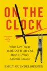 On the Clock : What Low-Wage Work Did to Me and How It Drives America Insane - eBook
