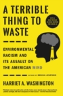 A Terrible Thing to Waste : Environmental Racism and Its Assault on the American Mind - eBook