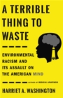 A Terrible Thing to Waste : Environmental Racism and Its Assault on the American Mind - Book