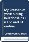 My Brother, Myself : Sibling Relationships in Life and Literature - Book