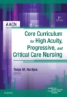 AACN Core Curriculum for High Acuity, Progressive and Critical Care Nursing - E-Book - eBook
