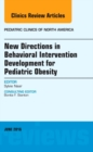 New Directions in Behavioral Intervention Development for Pediatric Obesity, an Issue of Pediatric Clinics of North America - Book