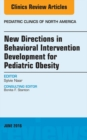 New Directions in Behavioral Intervention Development for Pediatric Obesity, An Issue of Pediatric Clinics of North America, E-Book - eBook