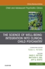 The Science of Well-Being: Integration into Clinical Child Psychiatry, An Issue of Child and Adolescent Psychiatric Clinics of North America, EBook - eBook