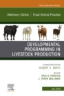 Developmental Programming in Livestock Production, An Issue of Veterinary Clinics of North America: Food Animal Practice - Ebook - eBook