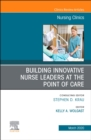 Building Innovative Nurse Leaders at the Point of Care,An Issue of Nursing Clinics - Book