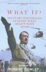 What If? : Military Historians Imagine What Might Have Been - Book