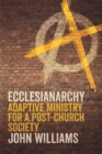 Ecclesianarchy : Adaptive Ministry for a Post-Church Society - eBook