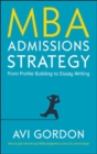 MBA Admissions Strategy: From Profile Building to Essay Writing - Book