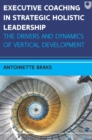 Ebook: Executive Coaching in Strategic Holistic Leadership: The Drivers and Dynamics of Vertical Development - eBook