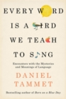 Every Word is a Bird We Teach to Sing : Encounters with the Mysteries & Meanings of Language - Book