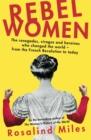 Rebel Women : The renegades, viragos and heroines who changed the world, from the French Revolution to today - Book