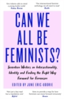 Can We All Be Feminists? : Seventeen writers on intersectionality, identity and finding the right way forward for feminism - Book