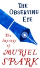 The Observing Eye : The Sayings of Muriel Spark - eBook