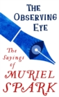 The Observing Eye : The Sayings of Muriel Spark - Book
