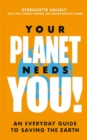 Your Planet Needs You!: An everyday guide to saving the earth - Book